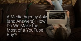 A Media Agency Asks (and Answers): How Do We Make the Most of a YouTube Buy?