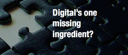 Digital's one missing ingredient?